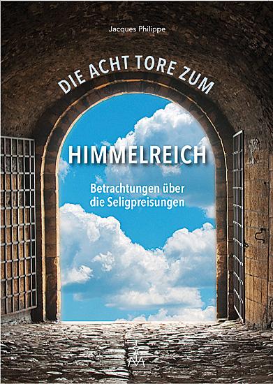 Die acht Tore zum Himmelreich – Betrachtungen über die Seligpreisungen